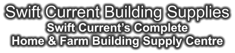 Swift Current Building Supplies Swift Current's Complete Home & Farm Building Supply Centre